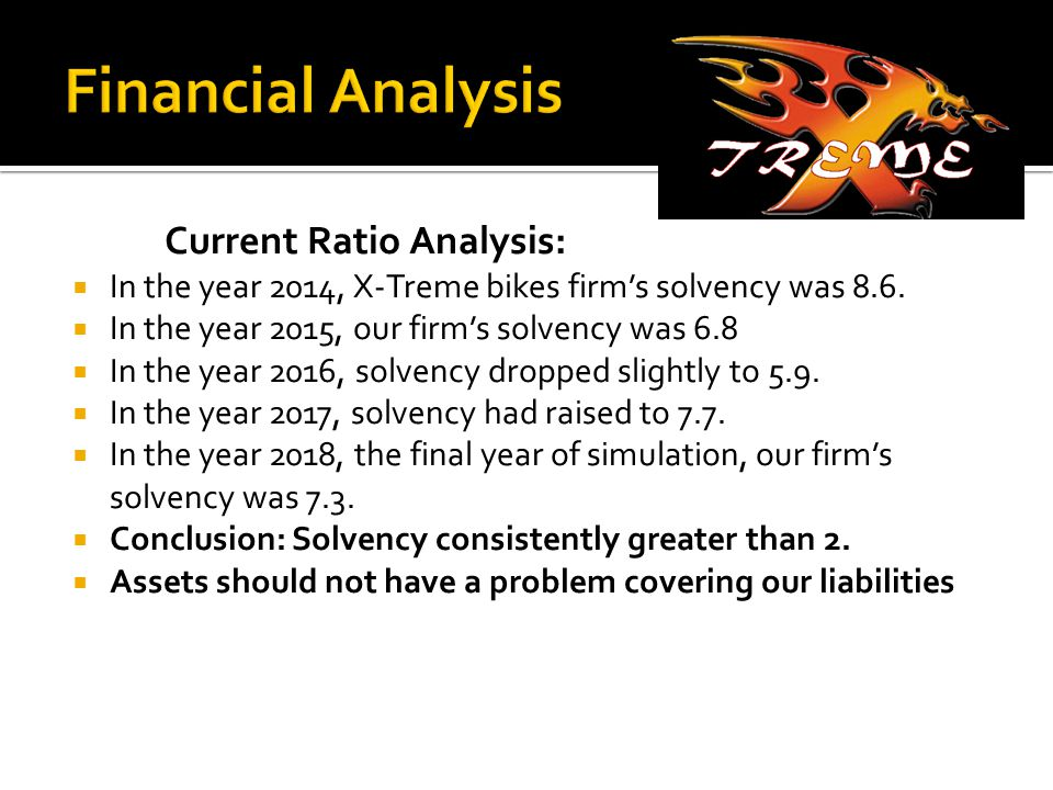 Current Ratio Analysis:  In the year 2014, X-Treme bikes firm's solvency was 8.6.