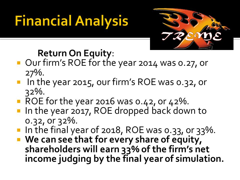 Return On Equity:  Our firm's ROE for the year 2014 was 0.27, or 27%.