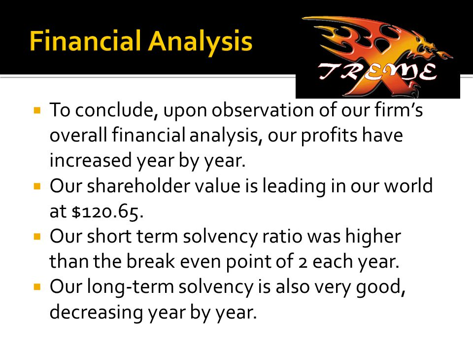  To conclude, upon observation of our firm's overall financial analysis, our profits have increased year by year.