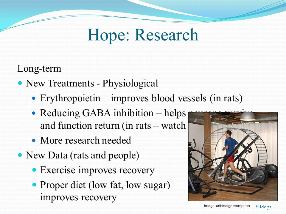 Hope: Research Long-term New Treatments - Physiological Erythropoietin – improves blood vessels (in rats) Reducing GABA inhibition – helps neurons survive and function return (in rats – watch for convulsions) More research needed New Data (rats and people) Exercise improves recovery Proper diet (low fat, low sugar) improves recovery Slide 32 Image: arthidalgo.wordpress