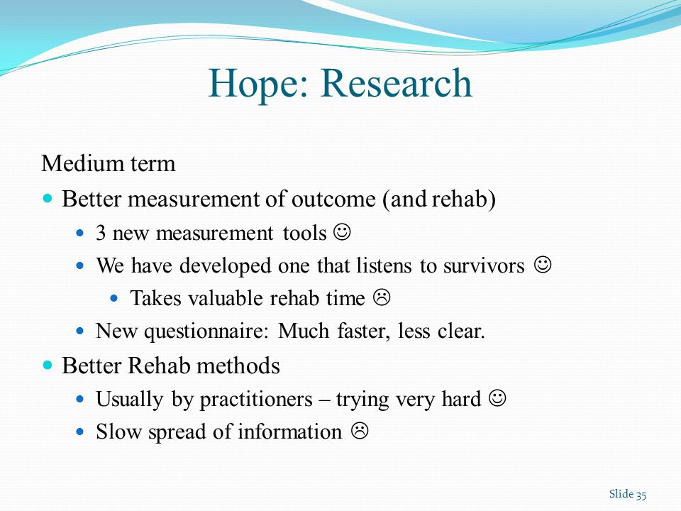 Hope: Research Medium term Better measurement of outcome (and rehab) 3 new measurement tools We have developed one that listens to survivors Takes valuable rehab time  New questionnaire: Much faster, less clear.