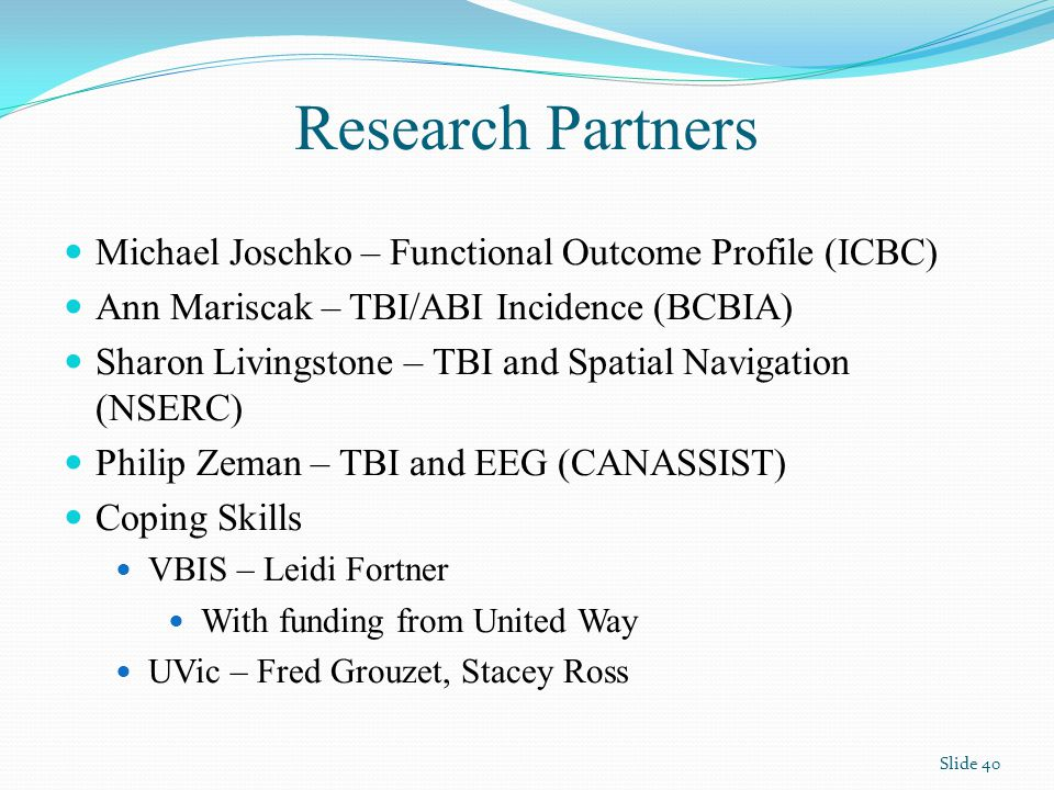 Research Partners Michael Joschko – Functional Outcome Profile (ICBC) Ann Mariscak – TBI/ABI Incidence (BCBIA) Sharon Livingstone – TBI and Spatial Navigation (NSERC) Philip Zeman – TBI and EEG (CANASSIST) Coping Skills VBIS – Leidi Fortner With funding from United Way UVic – Fred Grouzet, Stacey Ross Slide 40