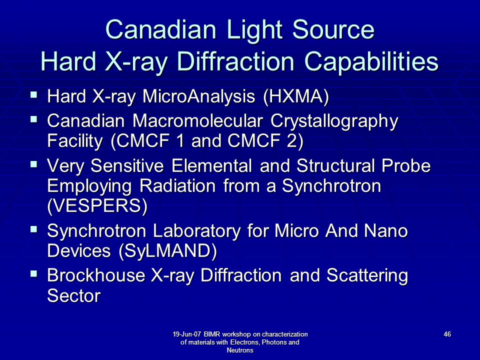19-Jun-07 BIMR workshop on characterization of materials with Electrons, Photons and Neutrons 46 Canadian Light Source Hard X-ray Diffraction Capabilities  Hard X-ray MicroAnalysis (HXMA)  Canadian Macromolecular Crystallography Facility (CMCF 1 and CMCF 2)  Very Sensitive Elemental and Structural Probe Employing Radiation from a Synchrotron (VESPERS)  Synchrotron Laboratory for Micro And Nano Devices (SyLMAND)  Brockhouse X-ray Diffraction and Scattering Sector