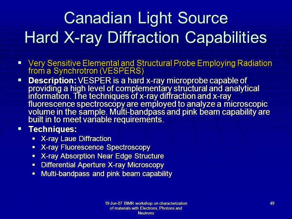 19-Jun-07 BIMR workshop on characterization of materials with Electrons, Photons and Neutrons 49 Canadian Light Source Hard X-ray Diffraction Capabilities  Very Sensitive Elemental and Structural Probe Employing Radiation from a Synchrotron (VESPERS)  Description: VESPER is a hard x-ray microprobe capable of providing a high level of complementary structural and analytical information.