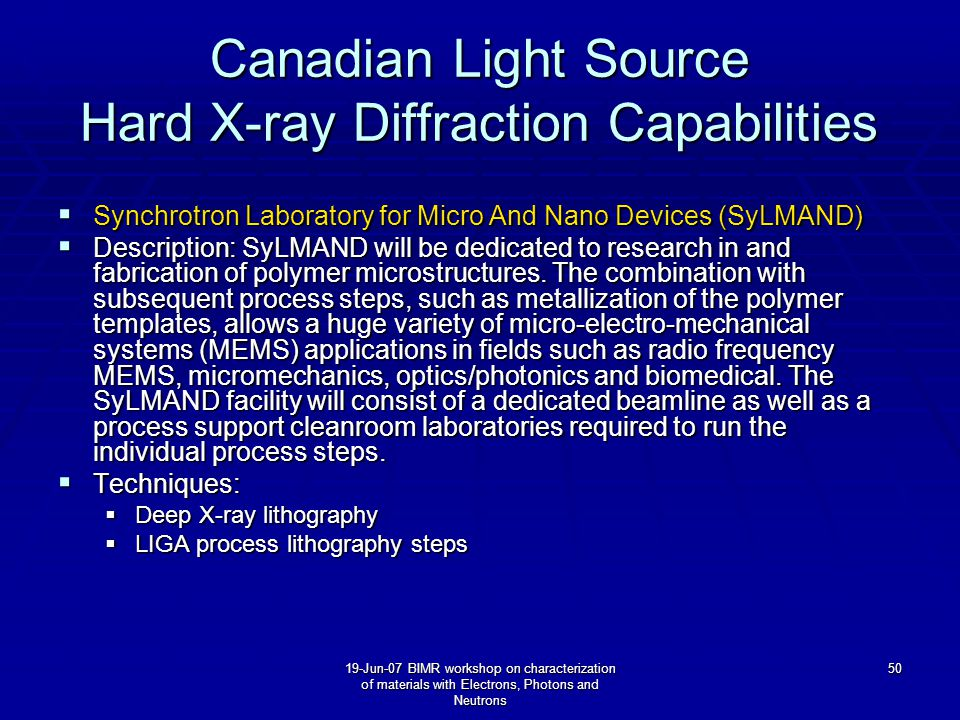19-Jun-07 BIMR workshop on characterization of materials with Electrons, Photons and Neutrons 50 Canadian Light Source Hard X-ray Diffraction Capabilities  Synchrotron Laboratory for Micro And Nano Devices (SyLMAND)  Description: SyLMAND will be dedicated to research in and fabrication of polymer microstructures.