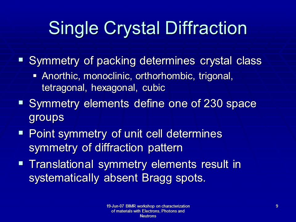 19-Jun-07 BIMR workshop on characterization of materials with Electrons, Photons and Neutrons 9 Single Crystal Diffraction  Symmetry of packing determines crystal class  Anorthic, monoclinic, orthorhombic, trigonal, tetragonal, hexagonal, cubic  Symmetry elements define one of 230 space groups  Point symmetry of unit cell determines symmetry of diffraction pattern  Translational symmetry elements result in systematically absent Bragg spots.