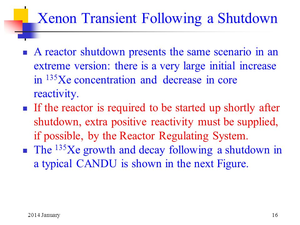 2014 January16 Xenon Transient Following a Shutdown A reactor shutdown presents the same scenario in an extreme version: there is a very large initial increase in 135 Xe concentration and decrease in core reactivity.