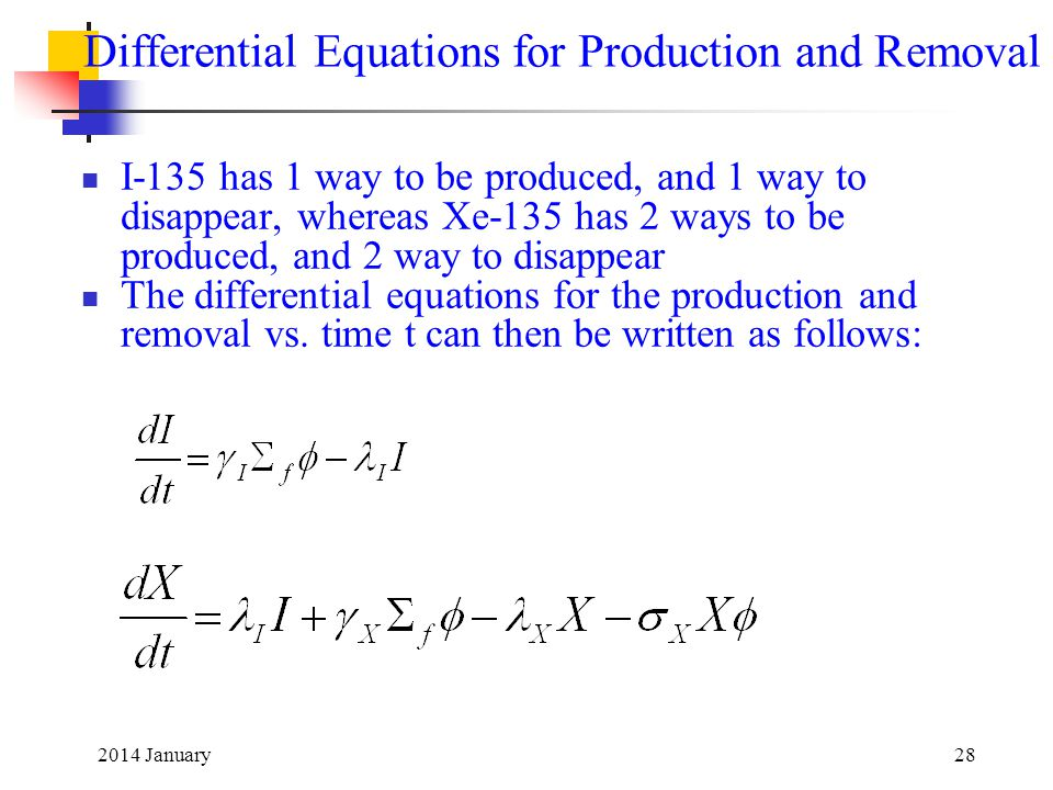 2014 January28 Differential Equations for Production and Removal I-135 has 1 way to be produced, and 1 way to disappear, whereas Xe-135 has 2 ways to be produced, and 2 way to disappear The differential equations for the production and removal vs.