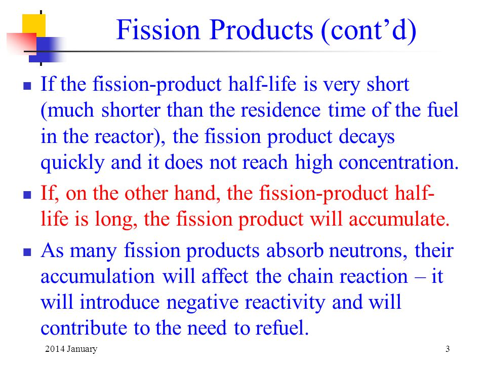 Fission Products (cont'd) If the fission-product half-life is very short (much shorter than the residence time of the fuel in the reactor), the fission product decays quickly and it does not reach high concentration.