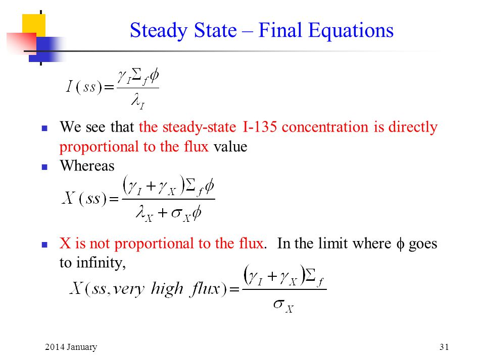 2014 January31 Steady State – Final Equations We see that the steady-state I-135 concentration is directly proportional to the flux value Whereas X is not proportional to the flux.
