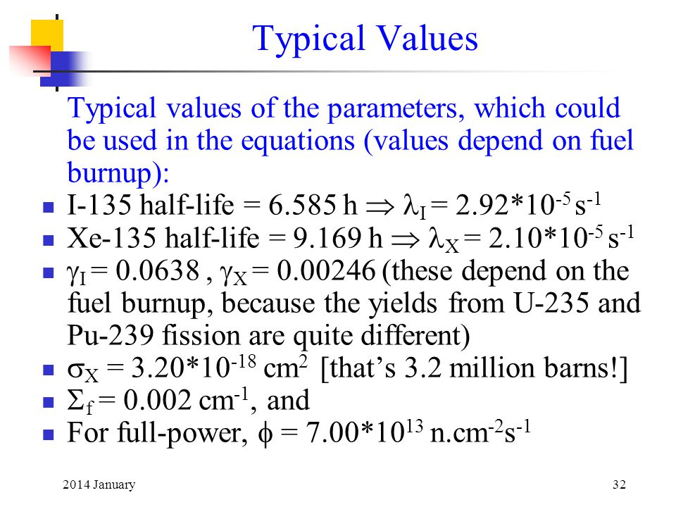 2014 January32 Typical Values Typical values of the parameters, which could be used in the equations (values depend on fuel burnup): I-135 half-life = 6.585 h  I = 2.92*10 -5 s -1 Xe-135 half-life = 9.169 h  X = 2.10*10 -5 s -1  I = 0.0638,  X = 0.00246 (these depend on the fuel burnup, because the yields from U-235 and Pu-239 fission are quite different)  X = 3.20*10 -18 cm 2 [that's 3.2 million barns!]  f = 0.002 cm -1, and For full-power,  = 7.00*10 13 n.cm -2 s -1