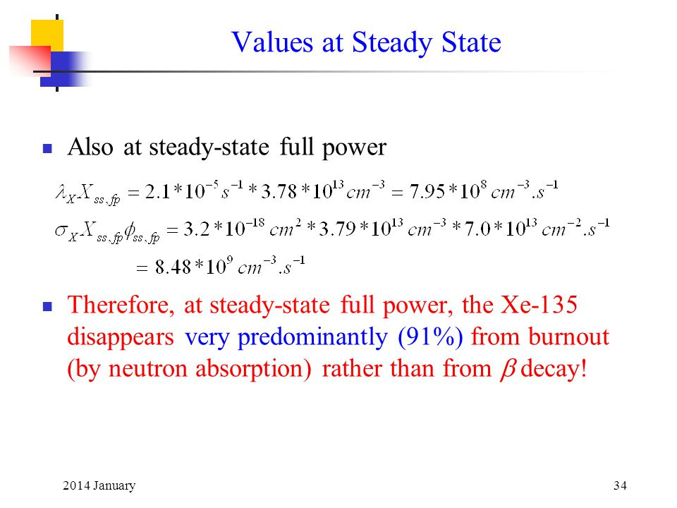2014 January34 Values at Steady State Also at steady-state full power Therefore, at steady-state full power, the Xe-135 disappears very predominantly (91%) from burnout (by neutron absorption) rather than from  decay!