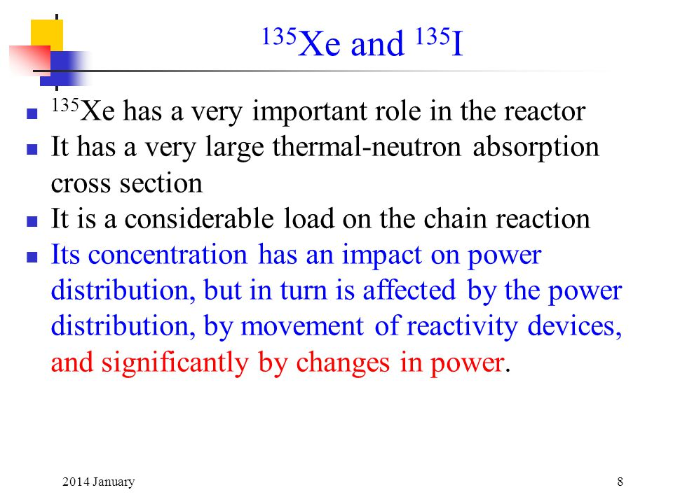 2014 January8 135 Xe has a very important role in the reactor It has a very large thermal-neutron absorption cross section It is a considerable load on the chain reaction Its concentration has an impact on power distribution, but in turn is affected by the power distribution, by movement of reactivity devices, and significantly by changes in power.