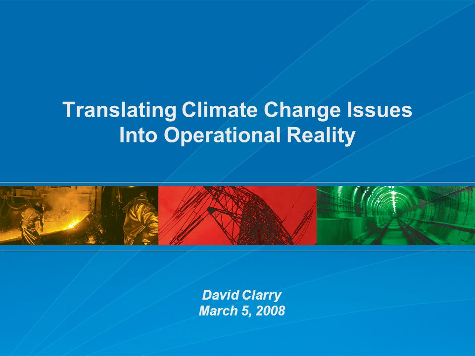 Translating Climate Change Issues Into Operational Reality David Clarry March 5, 2008