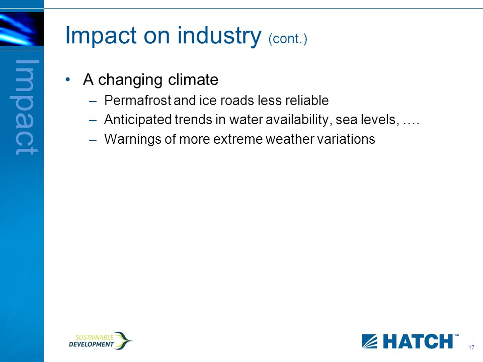 17 Impact on industry (cont.) A changing climate –Permafrost and ice roads less reliable –Anticipated trends in water availability, sea levels, ….