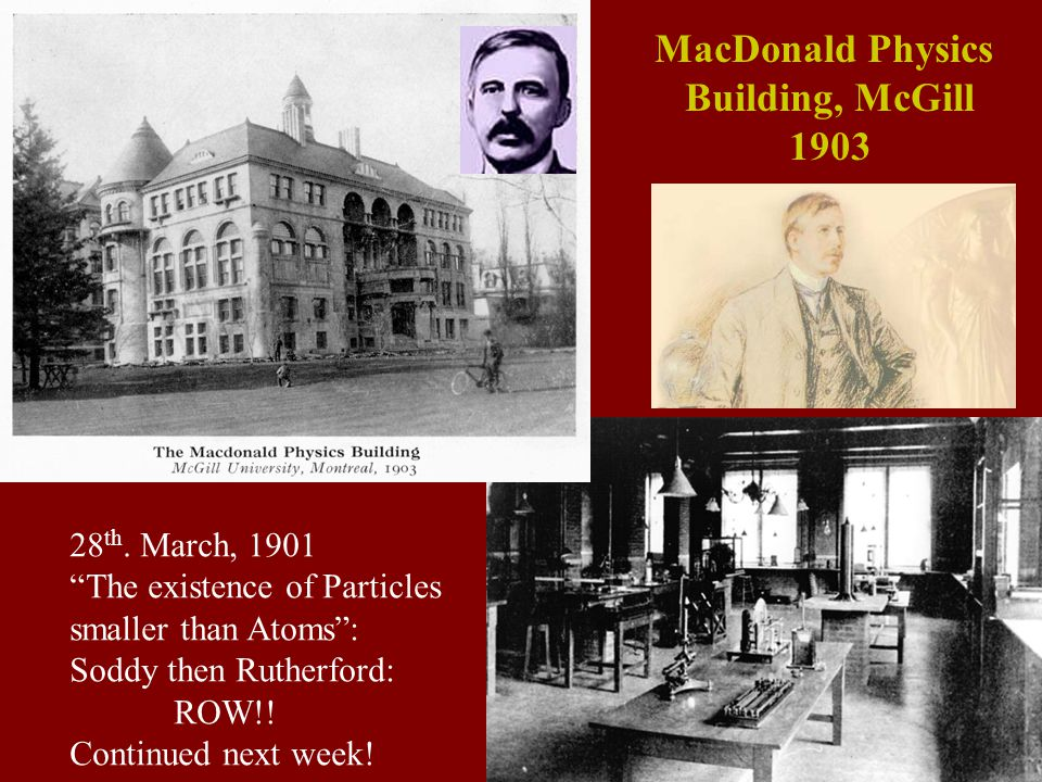 "MacDonald Physics Building, McGill 1903 28 th. March, 1901 ""The existence of Particles smaller than Atoms"": Soddy then Rutherford: ROW!! Continued nex"