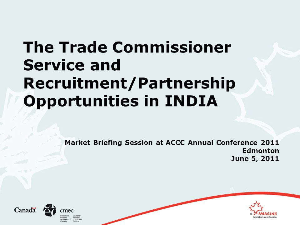 The Trade Commissioner Service and Recruitment/Partnership Opportunities in INDIA Market Briefing Session at ACCC Annual Conference 2011 Edmonton June 5, 2011