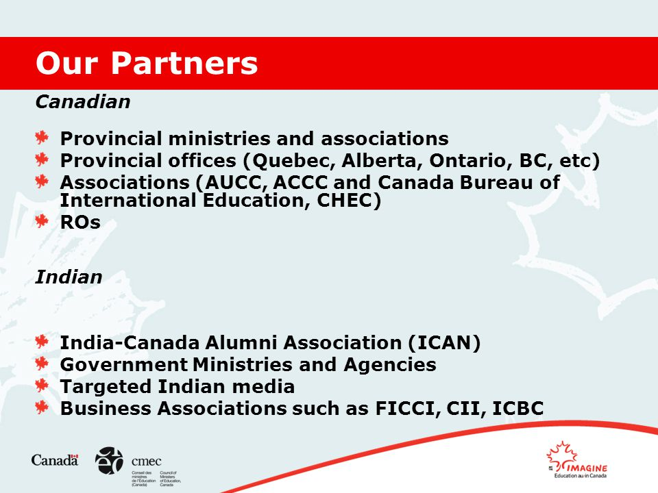 Our Partners Canadian Provincial ministries and associations Provincial offices (Quebec, Alberta, Ontario, BC, etc) Associations (AUCC, ACCC and Canada Bureau of International Education, CHEC) ROs Indian India-Canada Alumni Association (ICAN) Government Ministries and Agencies Targeted Indian media Business Associations such as FICCI, CII, ICBC