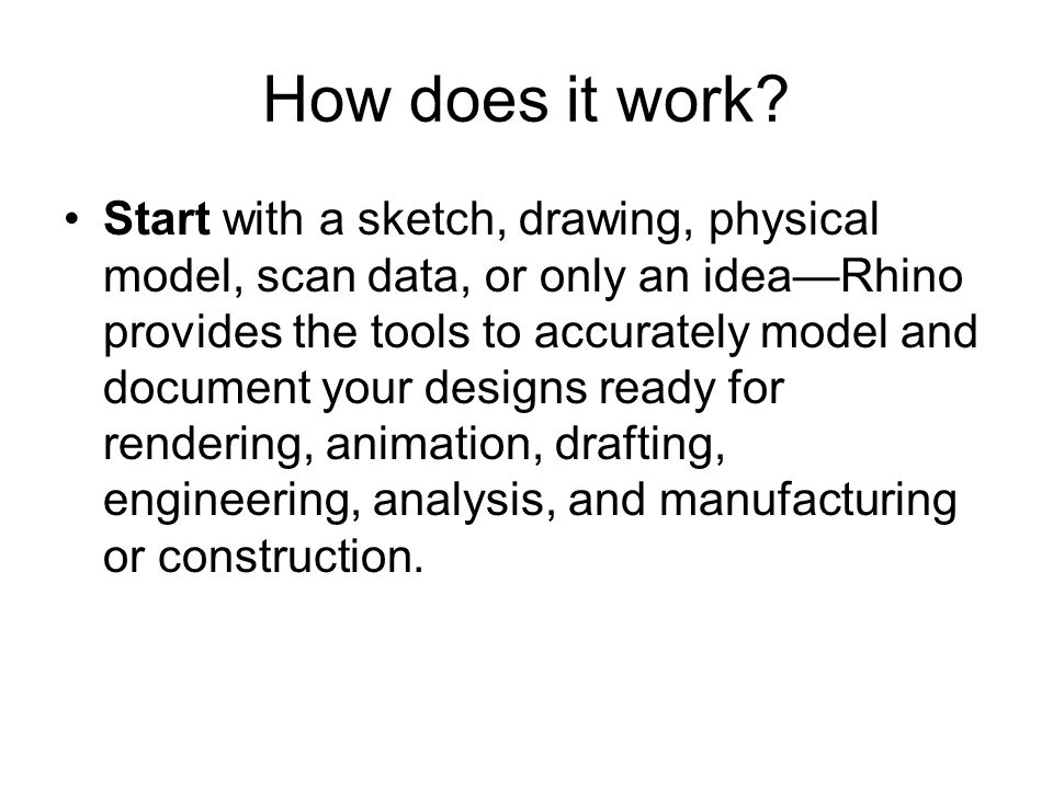How does it work? Start with a sketch, drawing, physical model, scan data, or only an idea—Rhino provides the tools to accurately model and document y