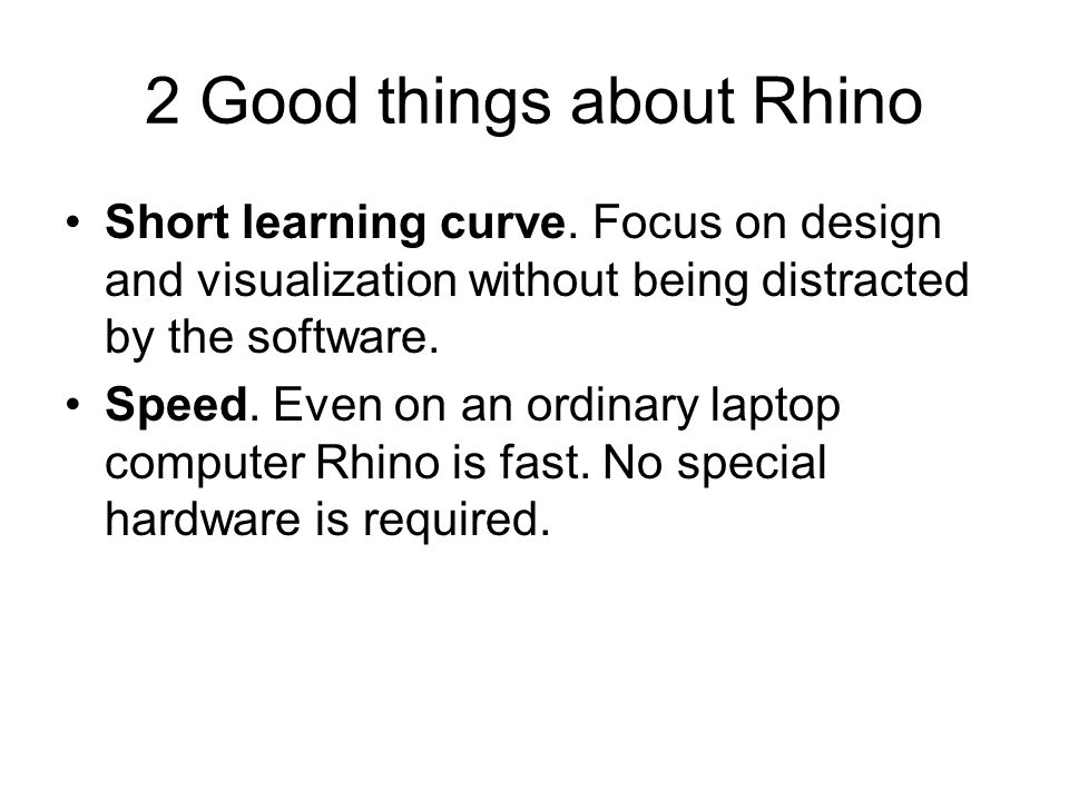 2 Good things about Rhino Short learning curve. Focus on design and visualization without being distracted by the software. Speed. Even on an ordinary