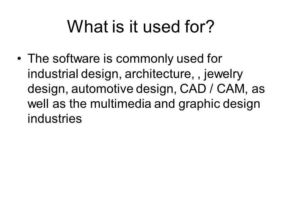 What is it used for? The software is commonly used for industrial design, architecture,, jewelry design, automotive design, CAD / CAM, as well as the