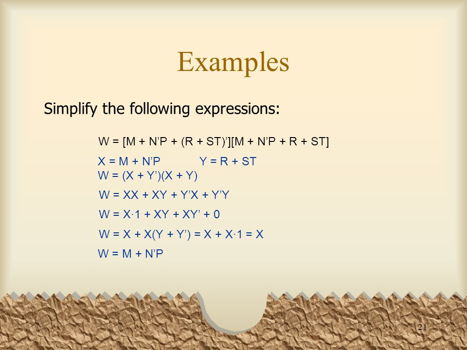 21 Examples Simplify the following expressions: W = [M + N'P + (R + ST)'][M + N'P + R + ST] W = M + N'P X = M + N'P Y = R + ST W = (X + Y')(X + Y) W = XX + XY + Y'X + Y'Y W = X·1 + XY + XY' + 0 W = X + X(Y + Y') = X + X·1 = X