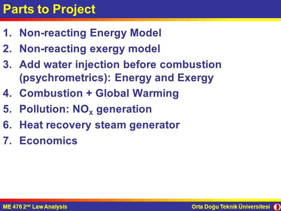 Orta Doğu Teknik ÜniversitesiME 476 2 nd Law Analysis Parts to Project 1.Non-reacting Energy Model 2.Non-reacting exergy model 3.Add water injection before combustion (psychrometrics): Energy and Exergy 4.Combustion + Global Warming 5.Pollution: NO x generation 6.Heat recovery steam generator 7.Economics