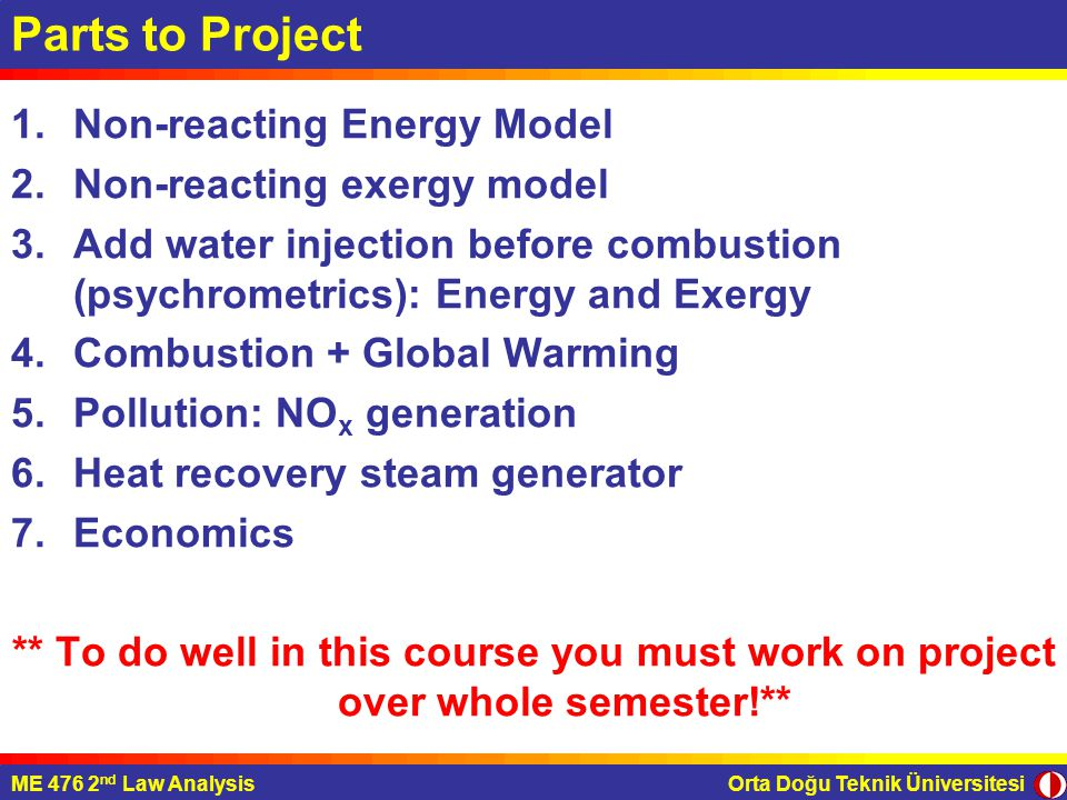 Orta Doğu Teknik ÜniversitesiME 476 2 nd Law Analysis Parts to Project 1.Non-reacting Energy Model 2.Non-reacting exergy model 3.Add water injection before combustion (psychrometrics): Energy and Exergy 4.Combustion + Global Warming 5.Pollution: NO x generation 6.Heat recovery steam generator 7.Economics ** To do well in this course you must work on project over whole semester!**