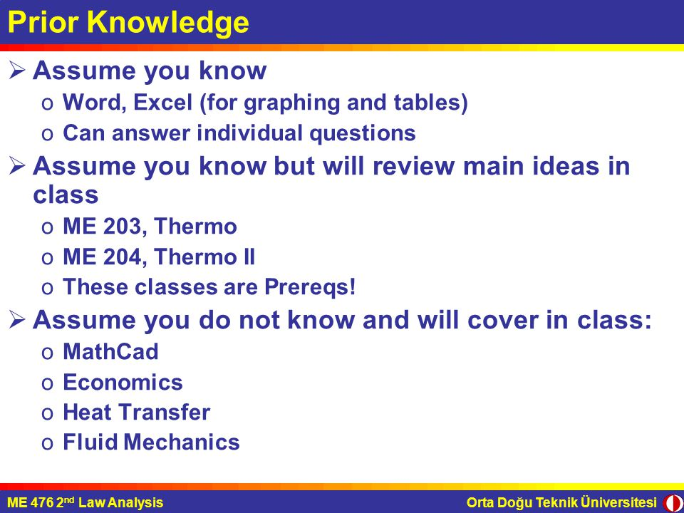 Orta Doğu Teknik ÜniversitesiME 476 2 nd Law Analysis Prior Knowledge  Assume you know oWord, Excel (for graphing and tables) oCan answer individual questions  Assume you know but will review main ideas in class oME 203, Thermo oME 204, Thermo II oThese classes are Prereqs.
