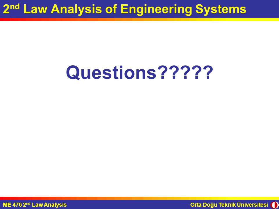 Orta Doğu Teknik ÜniversitesiME 476 2 nd Law Analysis 2 nd Law Analysis of Engineering Systems Questions