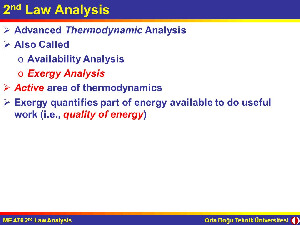 Orta Doğu Teknik ÜniversitesiME 476 2 nd Law Analysis 2 nd Law Analysis  Advanced Thermodynamic Analysis  Also Called oAvailability Analysis oExergy Analysis  Active area of thermodynamics  Exergy quantifies part of energy available to do useful work (i.e., quality of energy)