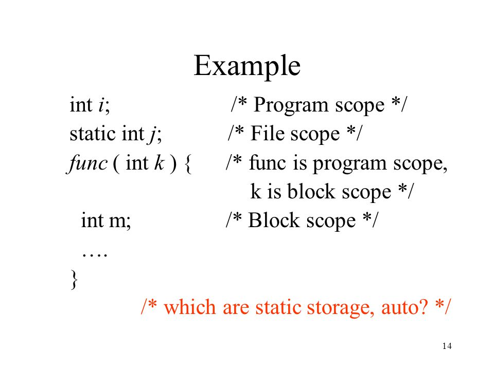 14 Example int i; /* Program scope */ static int j; /* File scope */ func ( int k ) { /* func is program scope, k is block scope */ int m; /* Block scope */ ….