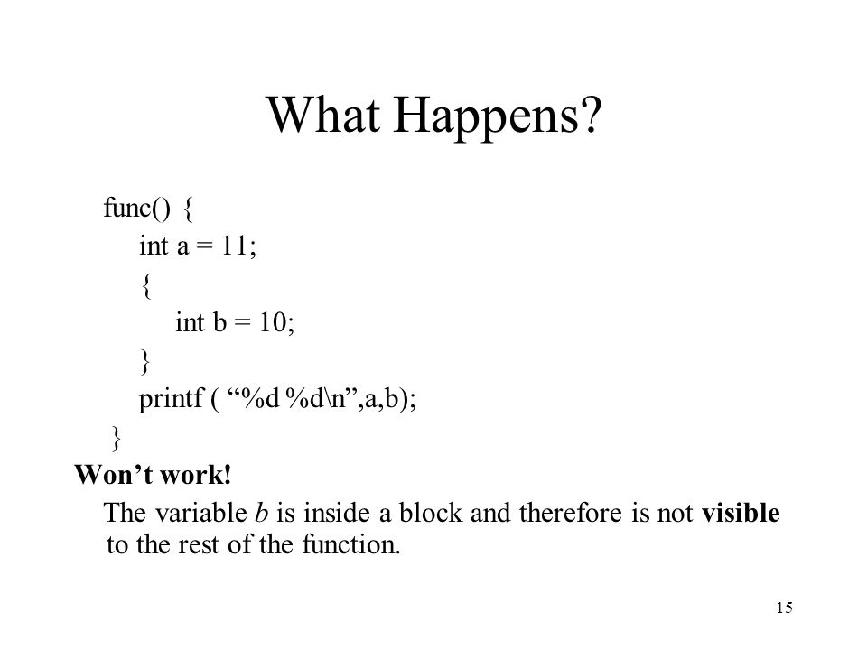 "15 What Happens? func() { int a = 11; { int b = 10; } printf ( ""%d %d\n"",a,b); } Won't work! The variable b is inside a block and therefore is not vis"