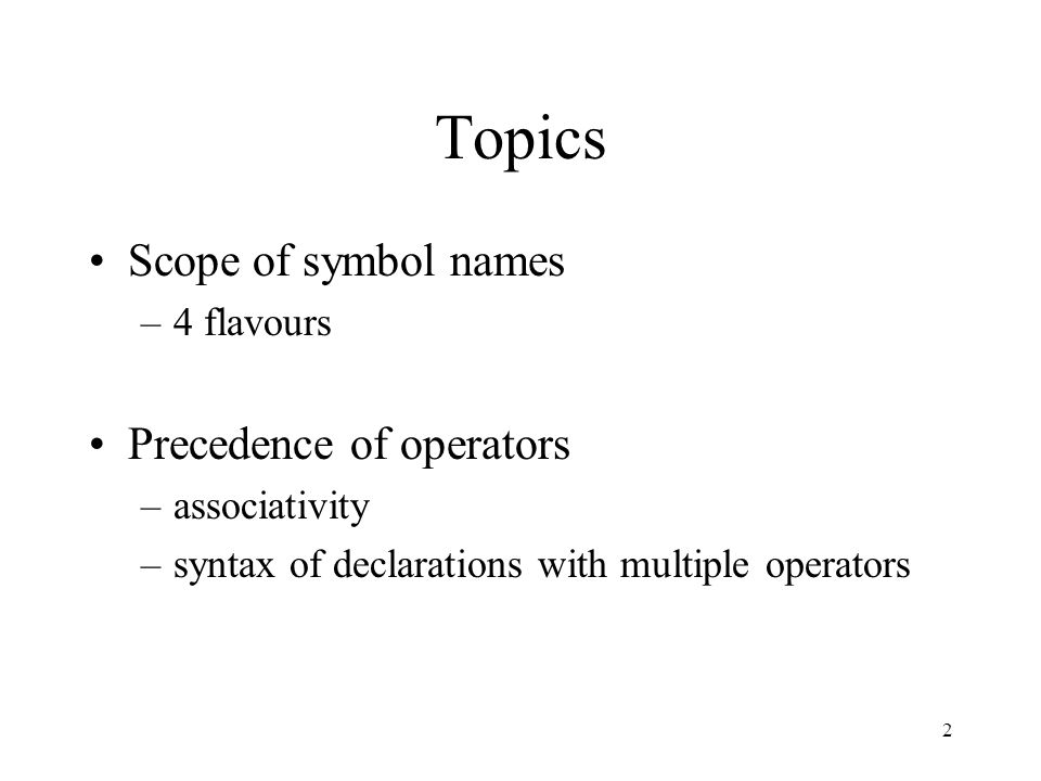 2 Topics Scope of symbol names –4 flavours Precedence of operators –associativity –syntax of declarations with multiple operators