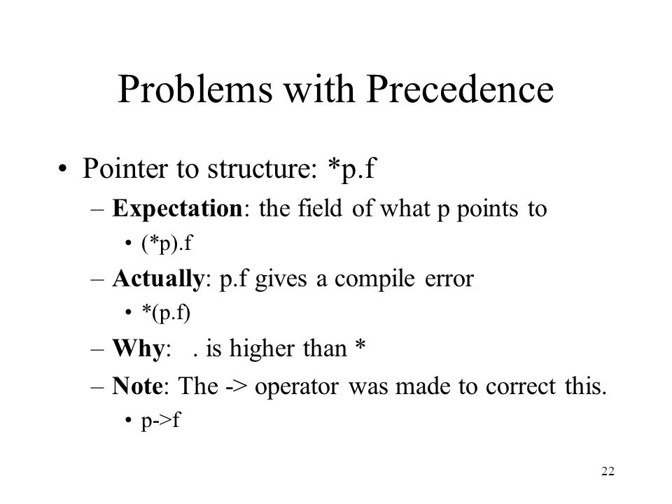 22 Problems with Precedence Pointer to structure: *p.f –Expectation: the field of what p points to (*p).f –Actually: p.f gives a compile error *(p.f)