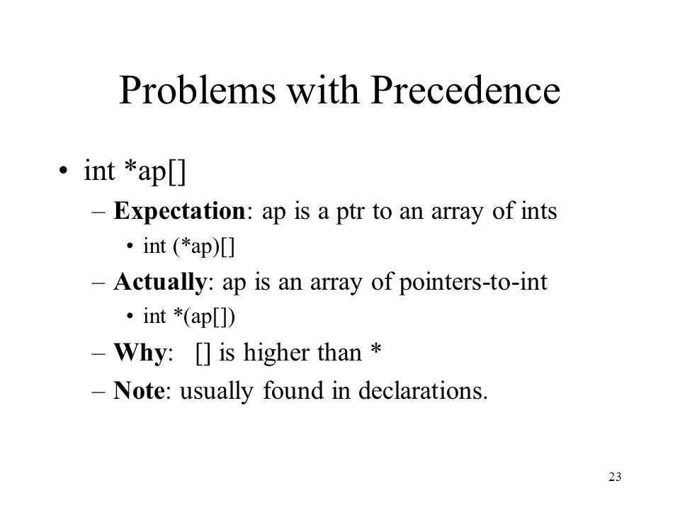 23 Problems with Precedence int *ap[] –Expectation: ap is a ptr to an array of ints int (*ap)[] –Actually: ap is an array of pointers-to-int int *(ap[