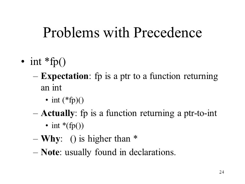 24 Problems with Precedence int *fp() –Expectation: fp is a ptr to a function returning an int int (*fp)() –Actually: fp is a function returning a ptr