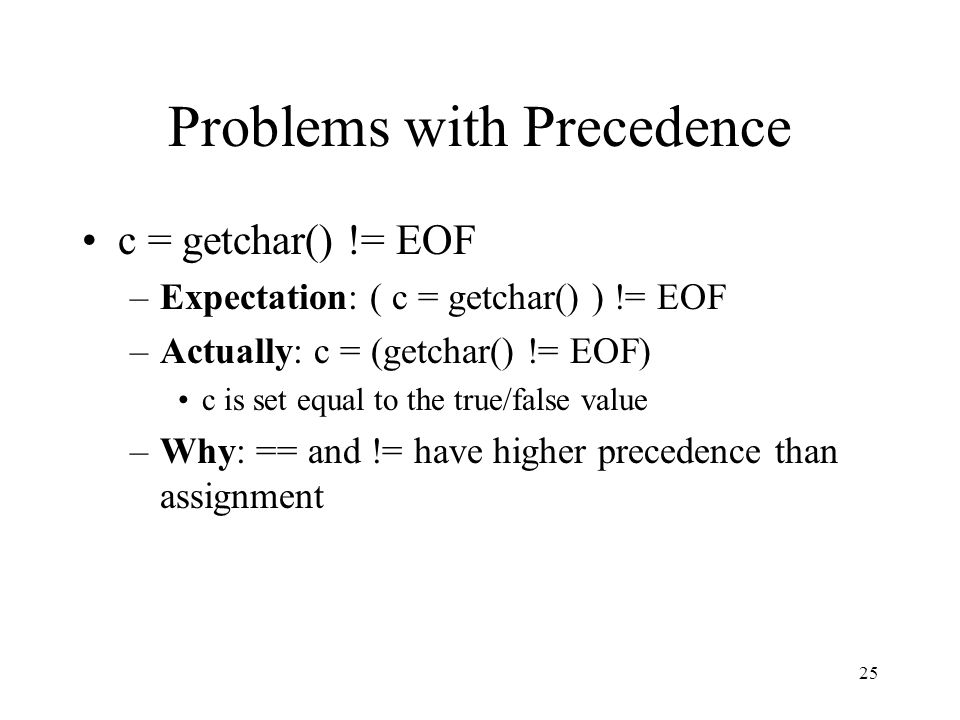 25 Problems with Precedence c = getchar() != EOF –Expectation: ( c = getchar() ) != EOF –Actually: c = (getchar() != EOF) c is set equal to the true/false value –Why: == and != have higher precedence than assignment