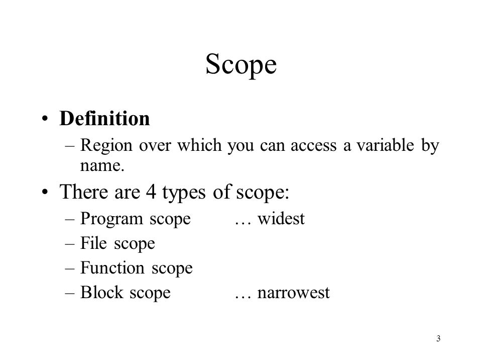 3 Scope Definition –Region over which you can access a variable by name. There are 4 types of scope: –Program scope… widest –File scope –Function scop