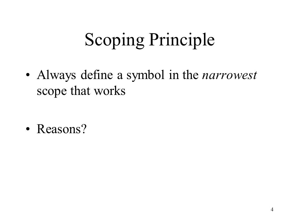 4 Scoping Principle Always define a symbol in the narrowest scope that works Reasons?