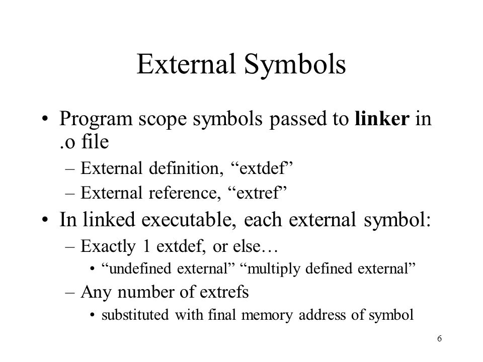 "6 External Symbols Program scope symbols passed to linker in.o file –External definition, ""extdef"" –External reference, ""extref"" In linked executable,"