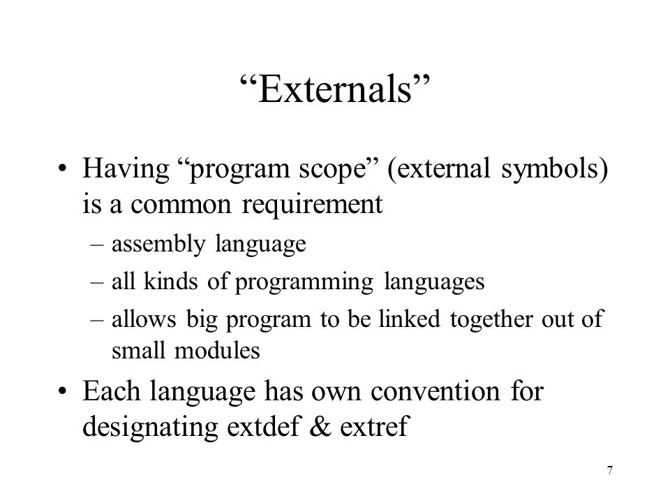 7 Externals Having program scope (external symbols) is a common requirement –assembly language –all kinds of programming languages –allows big program to be linked together out of small modules Each language has own convention for designating extdef & extref