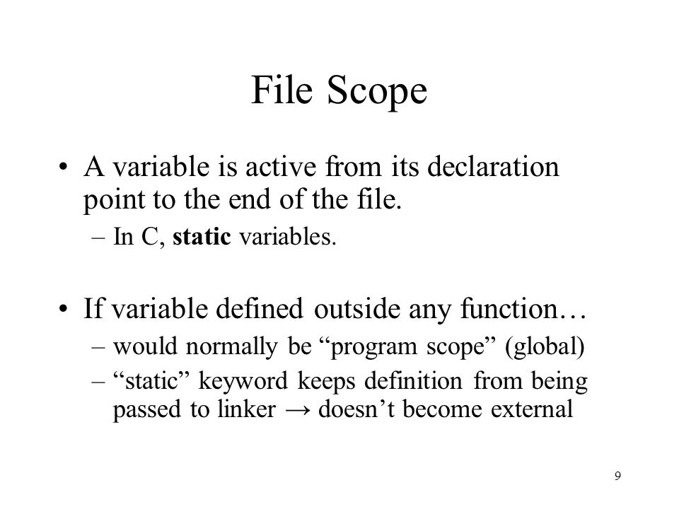 9 File Scope A variable is active from its declaration point to the end of the file.