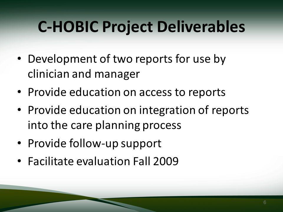 6 C-HOBIC Project Deliverables Development of two reports for use by clinician and manager Provide education on access to reports Provide education on integration of reports into the care planning process Provide follow-up support Facilitate evaluation Fall 2009