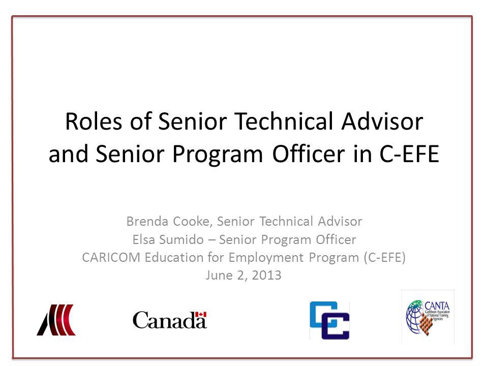 Roles of Senior Technical Advisor and Senior Program Officer in C-EFE Brenda Cooke, Senior Technical Advisor Elsa Sumido – Senior Program Officer CARICOM Education for Employment Program (C-EFE) June 2, 2013