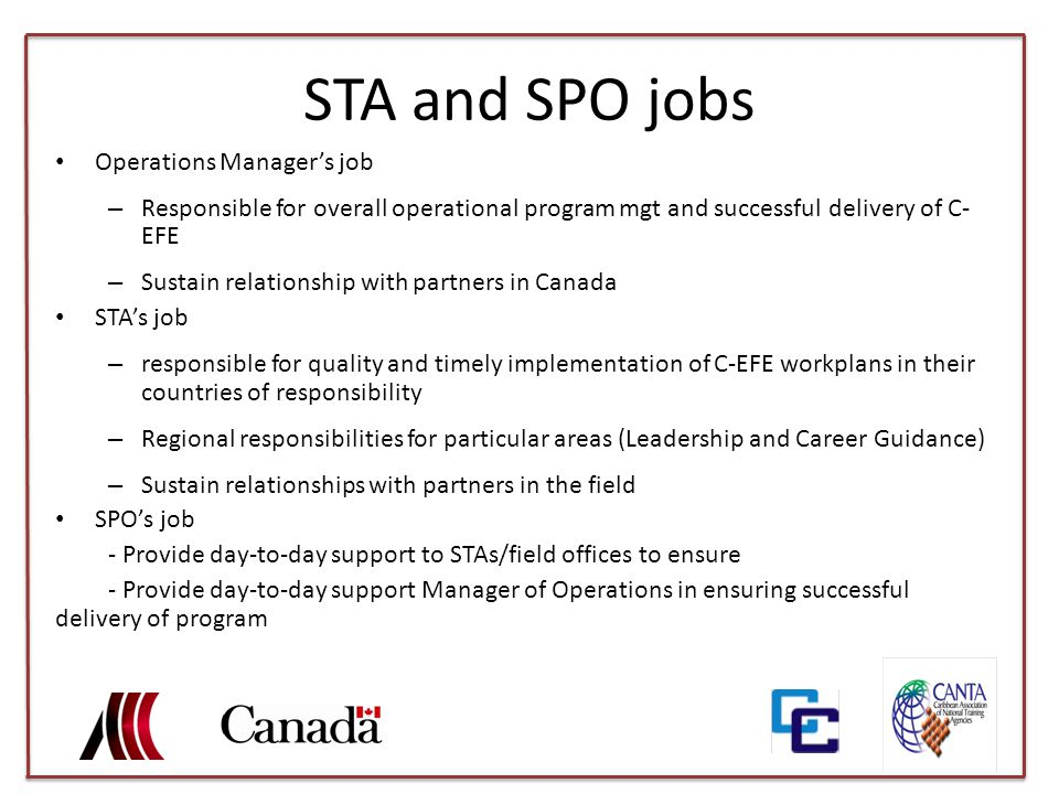 STA and SPO jobs Operations Manager's job – Responsible for overall operational program mgt and successful delivery of C- EFE – Sustain relationship with partners in Canada STA's job – responsible for quality and timely implementation of C-EFE workplans in their countries of responsibility – Regional responsibilities for particular areas (Leadership and Career Guidance) – Sustain relationships with partners in the field SPO's job - Provide day-to-day support to STAs/field offices to ensure - Provide day-to-day support Manager of Operations in ensuring successful delivery of program