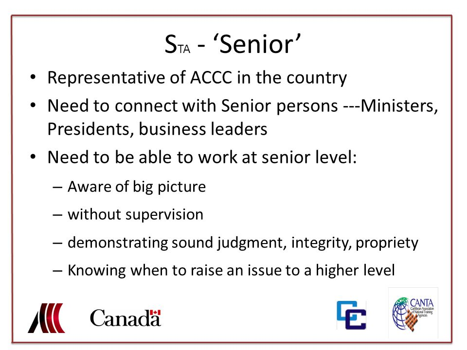 S TA - 'Senior' Representative of ACCC in the country Need to connect with Senior persons ---Ministers, Presidents, business leaders Need to be able to work at senior level: – Aware of big picture – without supervision – demonstrating sound judgment, integrity, propriety – Knowing when to raise an issue to a higher level