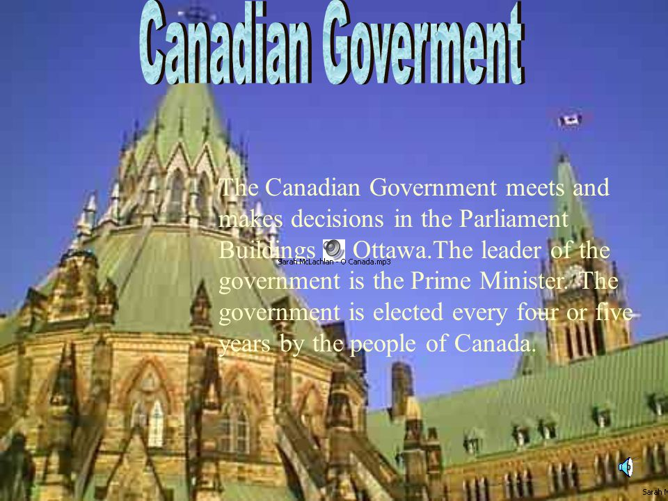 The Canadian Government meets and makes decisions in the Parliament Buildings in Ottawa.The leader of the government is the Prime Minister.