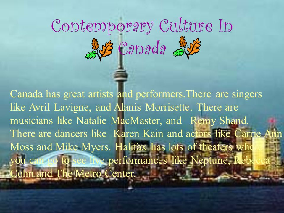 Contemporary Culture In Canada Canada has great artists and performers.There are singers like Avril Lavigne, and Alanis Morrisette.