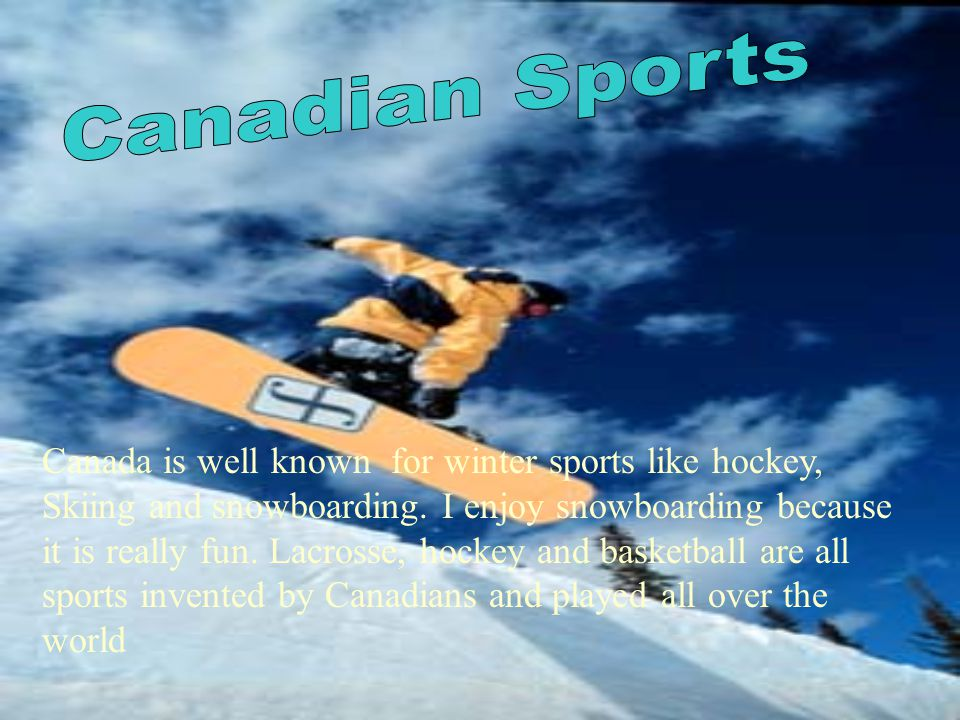 Canada is well known for winter sports like hockey, Skiing and snowboarding.